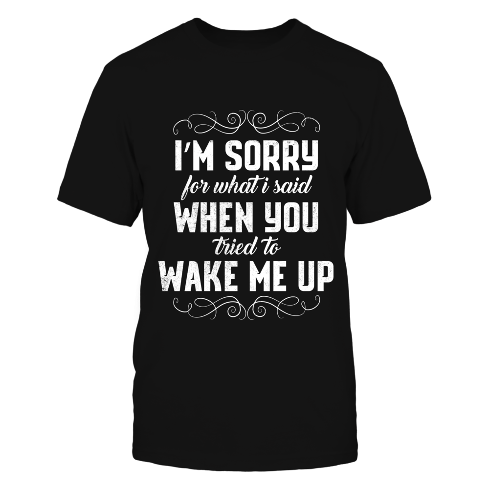 TShirt Hoodie I'm Sorry For What I Said When You Tried To Wake Me Up FanPrint