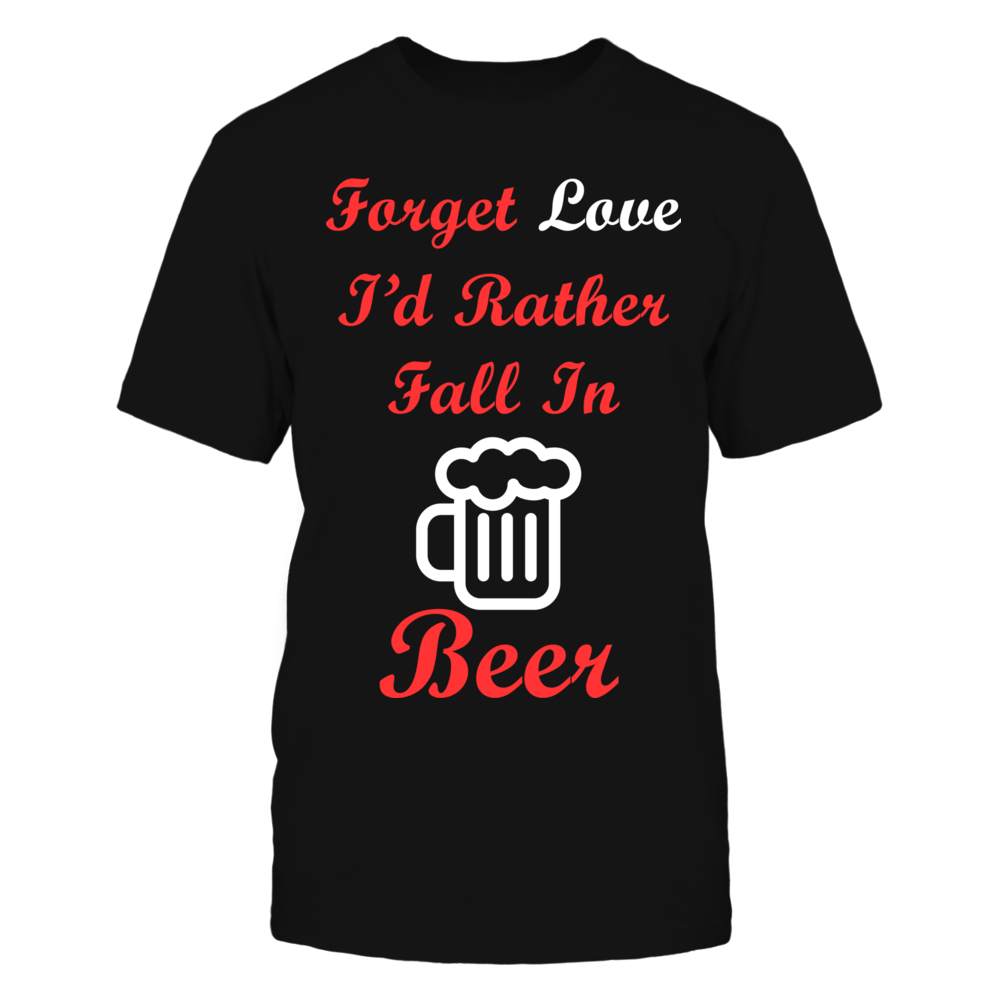 TShirt Hoodie Forget Love I'd Rather Fall In Beer FanPrint